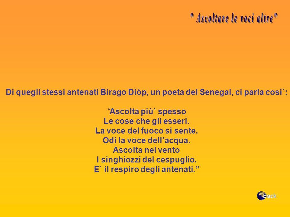 Di quegli stessi antenati Birago Diòp, un poeta del Senegal, ci parla cosi`: Ascolta più` spesso Le cose che gli esseri. La voce del fuoco si sente. O