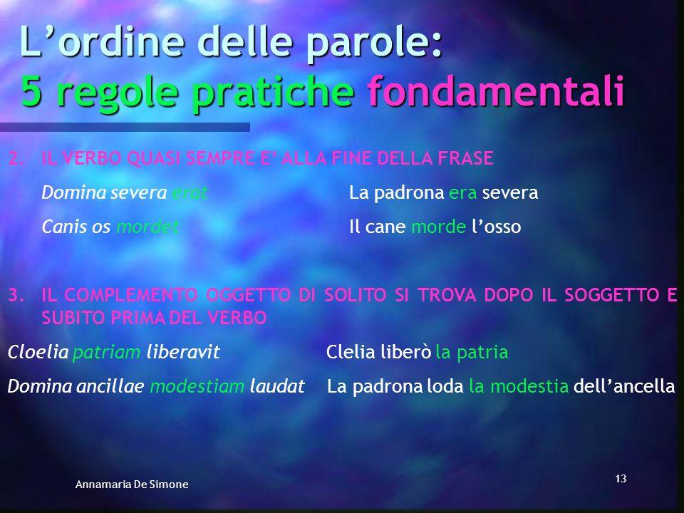 Annamaria De Simone 12 Lordine delle parole: 5 regole pratiche fondamentali In estrema sintesi IN LATINO: SOGGETTO ALLINIZIO DELLA FRASE IN MEZZO I VA