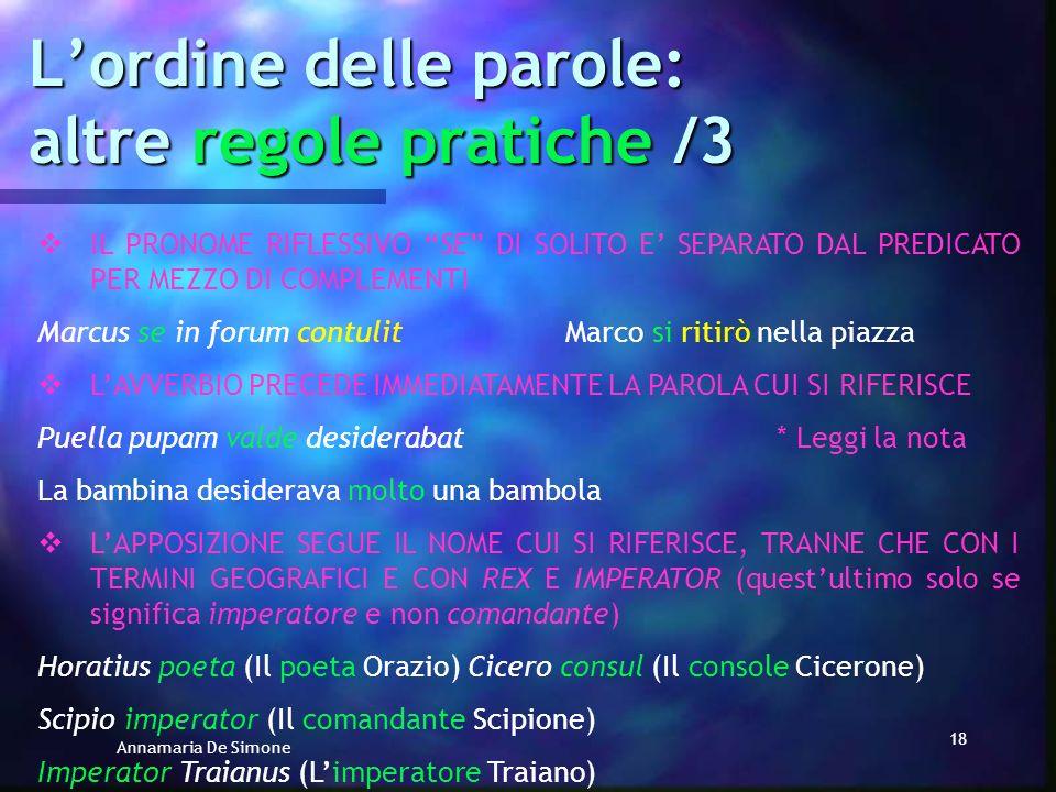 Annamaria De Simone 17 Lordine delle parole: altre regole pratiche /2 LAGGETTIVO POSSESSIVO DI SOLITO SEGUE IL NOME CUI SI RIFERISCE Amicum tuum vidiH