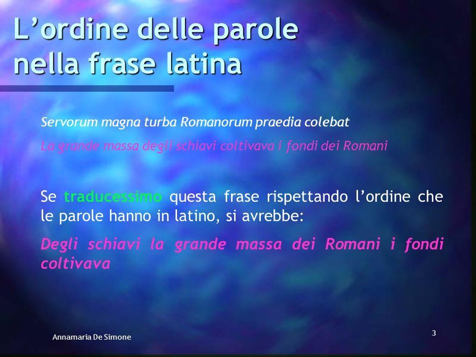 Annamaria De Simone 3 Lordine delle parole nella frase latina Servorum magna turba Romanorum praedia colebat La grande massa degli schiavi coltivava i fondi dei Romani Se traducessimo questa frase rispettando lordine che le parole hanno in latino, si avrebbe: Degli schiavi la grande massa dei Romani i fondi coltivava