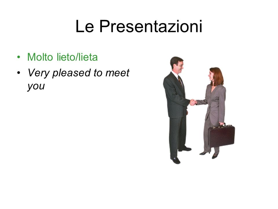 Le Presentazioni Molto lieto/lieta Very pleased to meet you