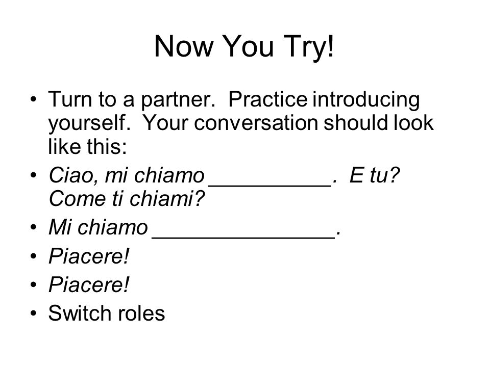 Now You Try! Turn to a partner. Practice introducing yourself. Your conversation should look like this: Ciao, mi chiamo __________. E tu? Come ti chia