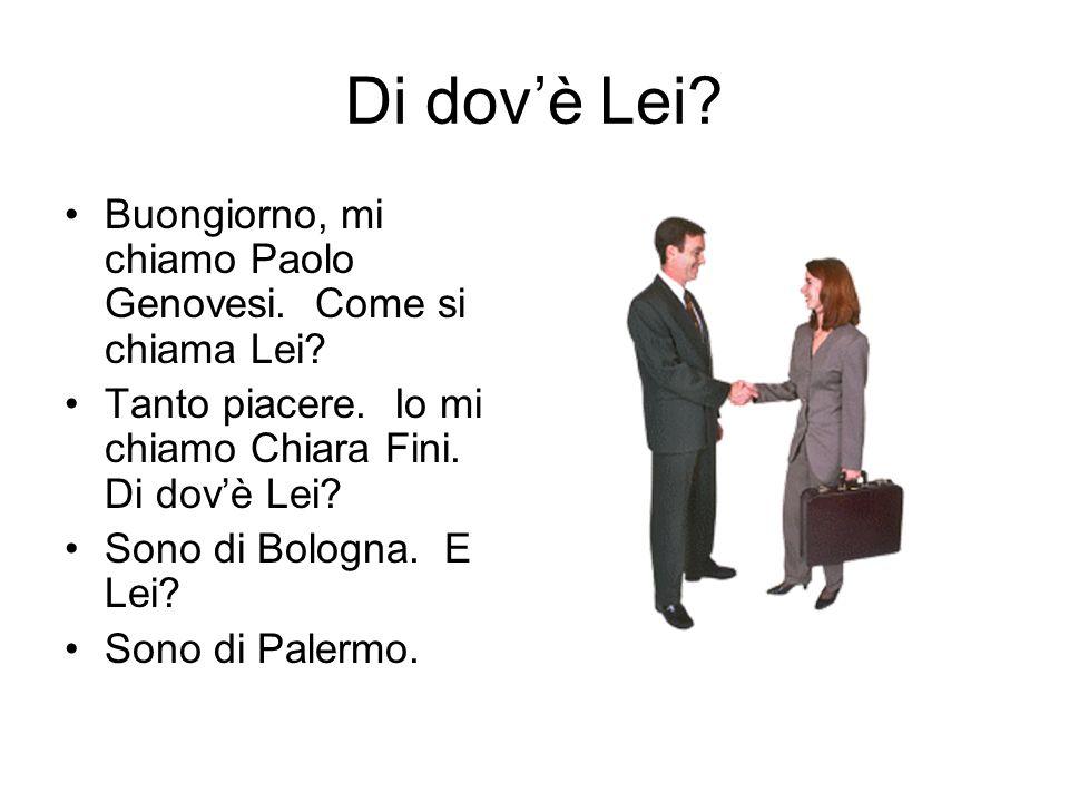 Di dovè Lei? Buongiorno, mi chiamo Paolo Genovesi. Come si chiama Lei? Tanto piacere. Io mi chiamo Chiara Fini. Di dovè Lei? Sono di Bologna. E Lei? S