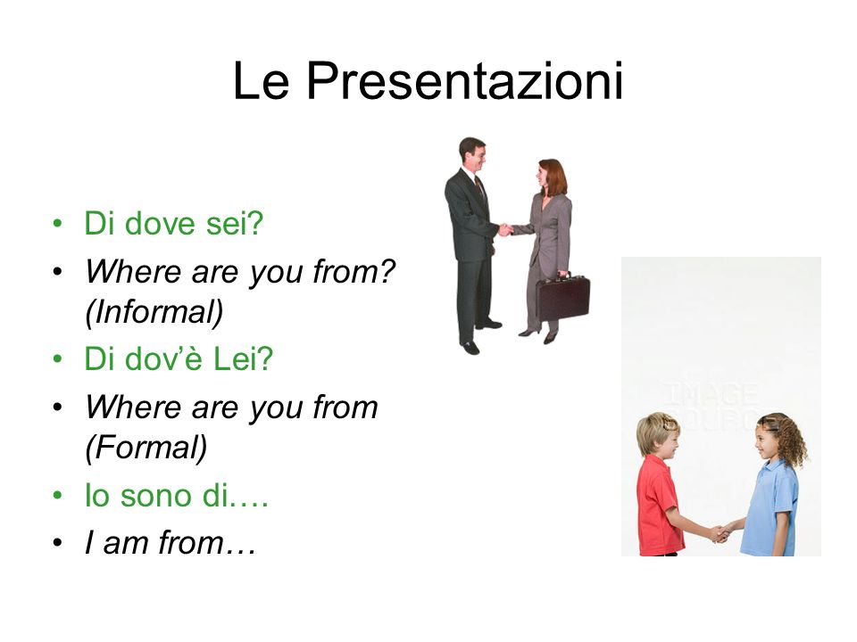 Le Presentazioni Di dove sei? Where are you from? (Informal) Di dovè Lei? Where are you from (Formal) Io sono di…. I am from…