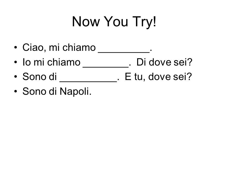 Now You Try! Ciao, mi chiamo _________. Io mi chiamo ________. Di dove sei? Sono di __________. E tu, dove sei? Sono di Napoli.
