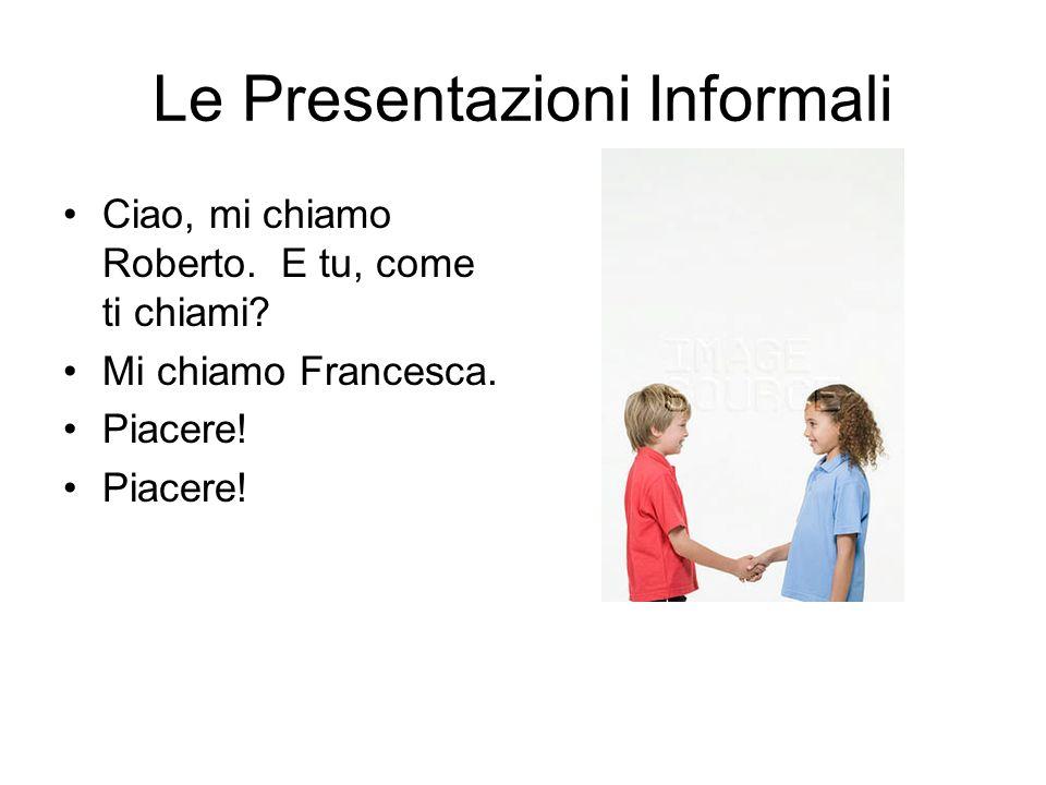 Le Presentazioni Informali Ciao, mi chiamo Roberto. E tu, come ti chiami? Mi chiamo Francesca. Piacere!