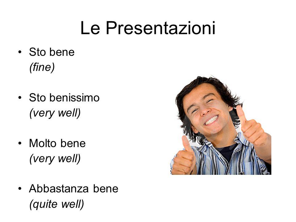 Le Presentazioni Sto bene (fine) Sto benissimo (very well) Molto bene (very well) Abbastanza bene (quite well)
