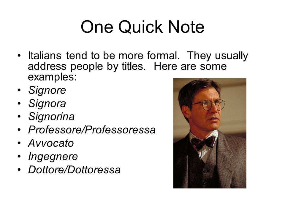 One Quick Note Italians tend to be more formal. They usually address people by titles. Here are some examples: Signore Signora Signorina Professore/Pr