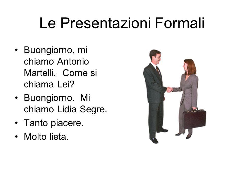 Le Presentazioni Formali Buongiorno, mi chiamo Antonio Martelli. Come si chiama Lei? Buongiorno. Mi chiamo Lidia Segre. Tanto piacere. Molto lieta.