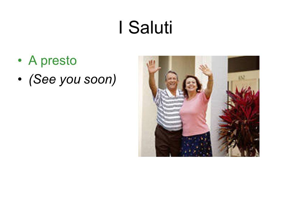 I Saluti A presto (See you soon)