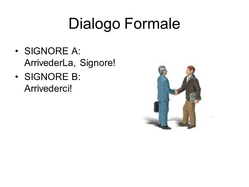 Dialogo Formale SIGNORE A: ArrivederLa, Signore! SIGNORE B: Arrivederci!