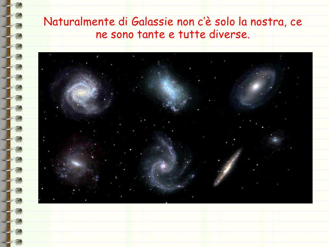 Naturalmente di Galassie non cè solo la nostra, ce ne sono tante e tutte diverse.