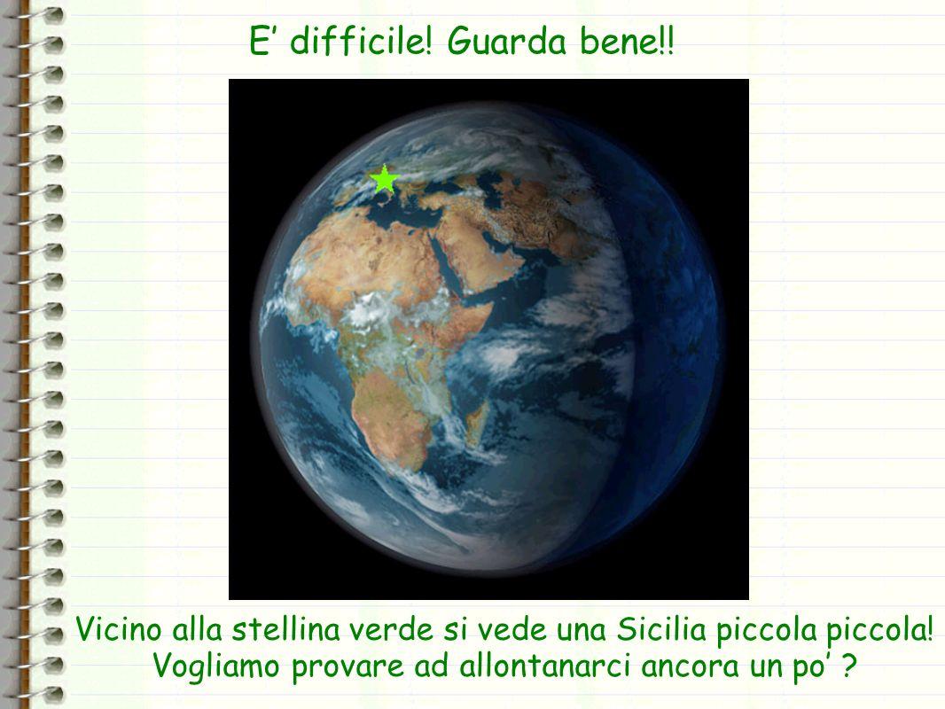 Vicino alla stellina verde si vede una Sicilia piccola piccola! Vogliamo provare ad allontanarci ancora un po ? E difficile! Guarda bene!!