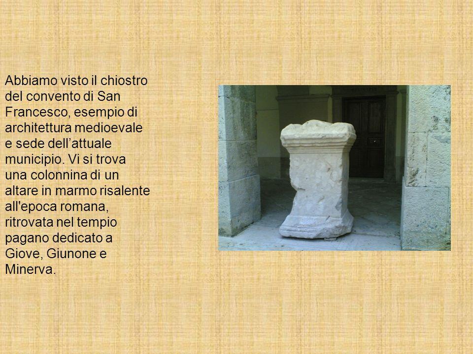 Abbiamo visto il chiostro del convento di San Francesco, esempio di architettura medioevale e sede dellattuale municipio. Vi si trova una colonnina di