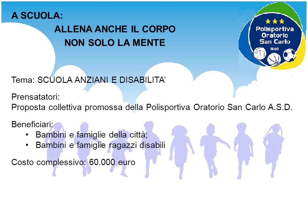Tema: SCUOLA ANZIANI E DISABILITA Prensatatori: Proposta collettiva promossa della Polisportiva Oratorio San Carlo A.S.D. Beneficiari: Bambini e famig