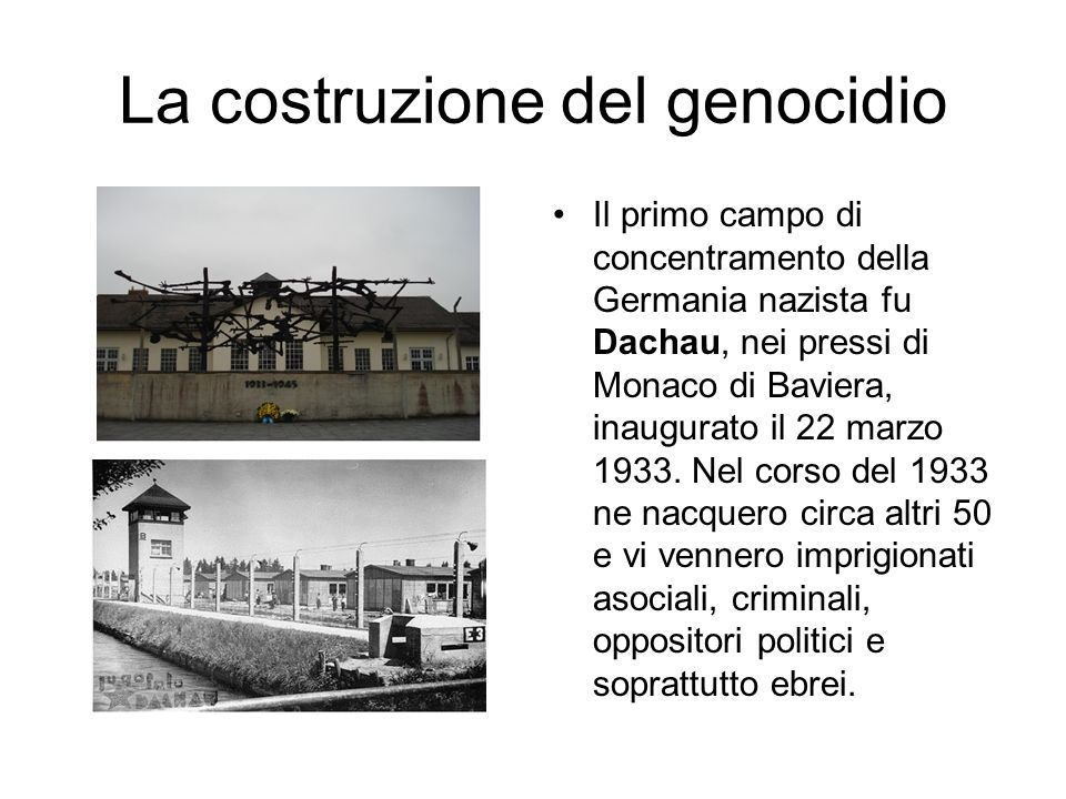 La costruzione del genocidio Il primo campo di concentramento della Germania nazista fu Dachau, nei pressi di Monaco di Baviera, inaugurato il 22 marz