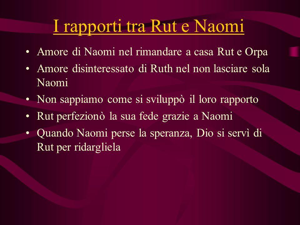 I rapporti tra Rut e Naomi Amore di Naomi nel rimandare a casa Rut e Orpa Amore disinteressato di Ruth nel non lasciare sola Naomi Non sappiamo come s