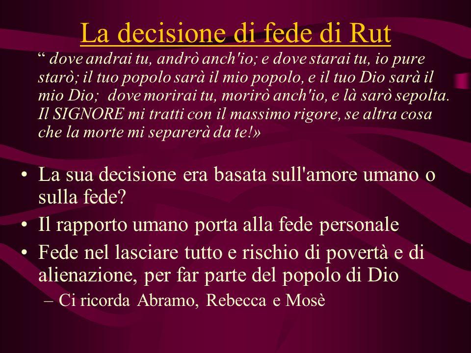 La decisione di fede di Rut dove andrai tu, andrò anch'io; e dove starai tu, io pure starò; il tuo popolo sarà il mio popolo, e il tuo Dio sarà il mio