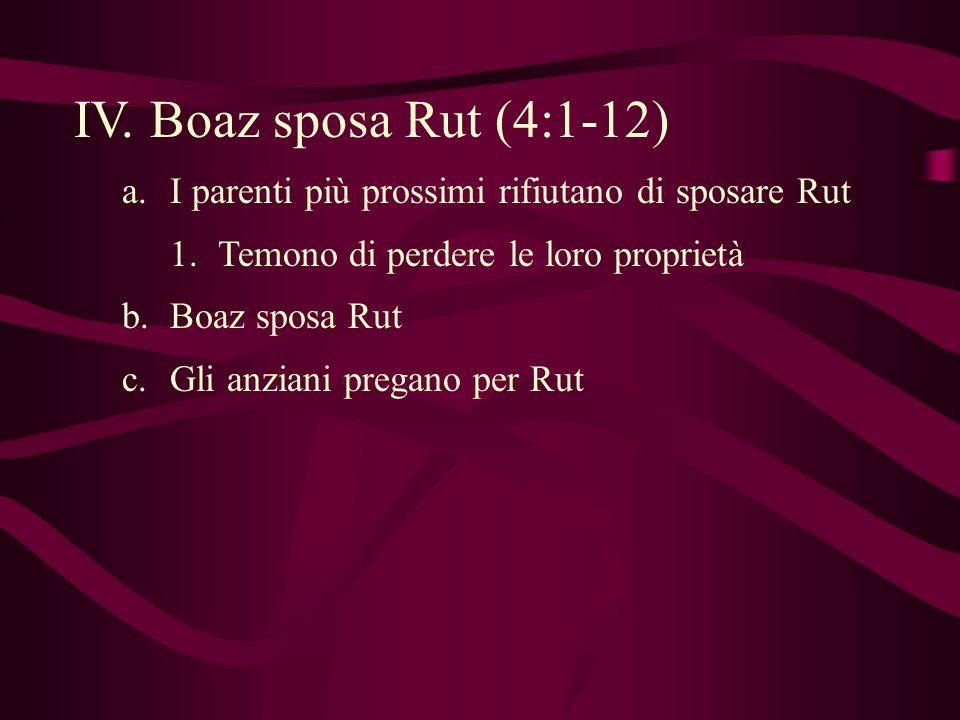 IV. Boaz sposa Rut (4:1-12) a.I parenti più prossimi rifiutano di sposare Rut 1.Temono di perdere le loro proprietà b.Boaz sposa Rut c.Gli anziani pre