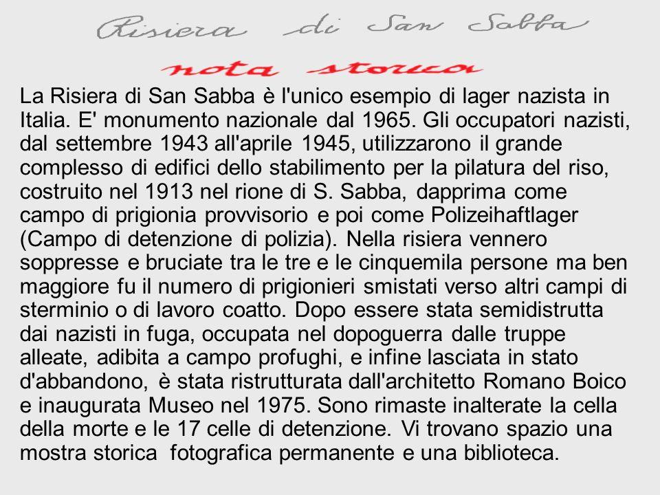 La Risiera di San Sabba è l'unico esempio di lager nazista in Italia. E' monumento nazionale dal 1965. Gli occupatori nazisti, dal settembre 1943 all'