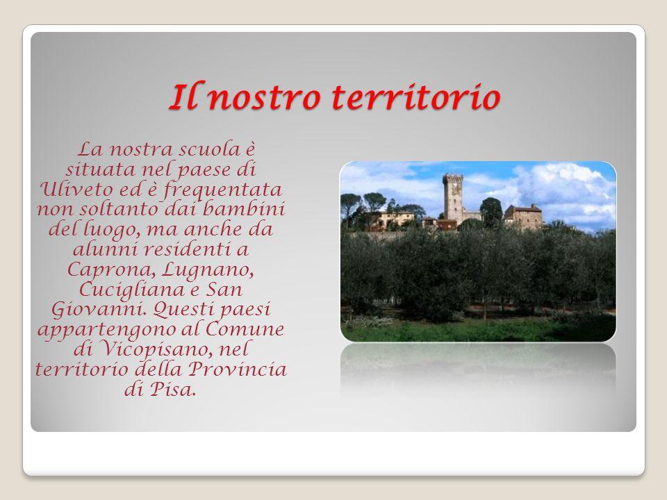 Il nostro territorio La nostra scuola è situata nel paese di Uliveto ed è frequentata non soltanto dai bambini del luogo, ma anche da alunni residenti a Caprona, Lugnano, Cucigliana e San Giovanni.