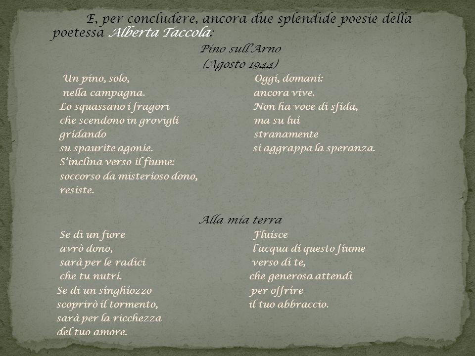 E, per concludere, ancora due splendide poesie della poetessa Alberta Taccola: Pino sullArno (Agosto 1944) Un pino, solo, Oggi, domani: nella campagna.