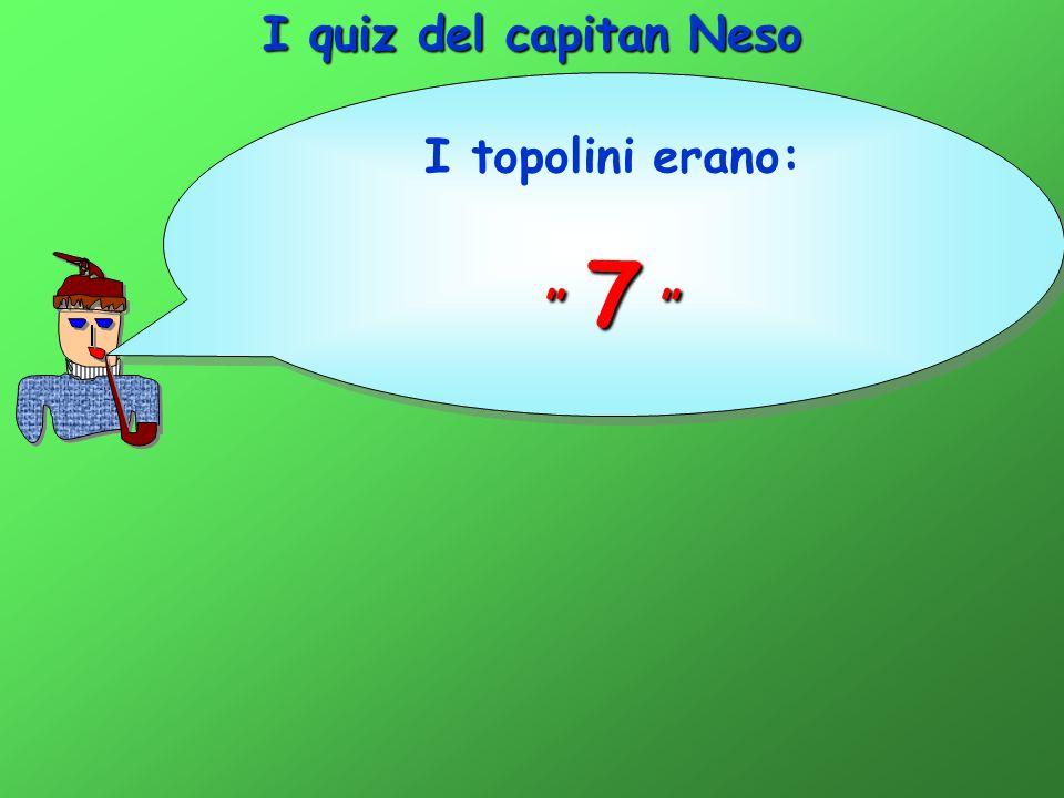 I quiz del capitan Neso I topolini erano: 7 7 I topolini erano: 7 7