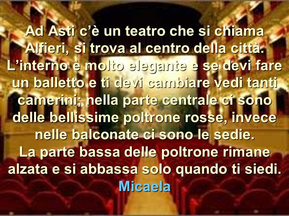 Ad Asti cè un teatro che si chiama Alfieri, si trova al centro della città.