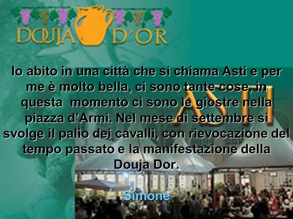 Io abito in una città che si chiama Asti e per me è molto bella, ci sono tante cose, in questa momento ci sono le giostre nella piazza dArmi.