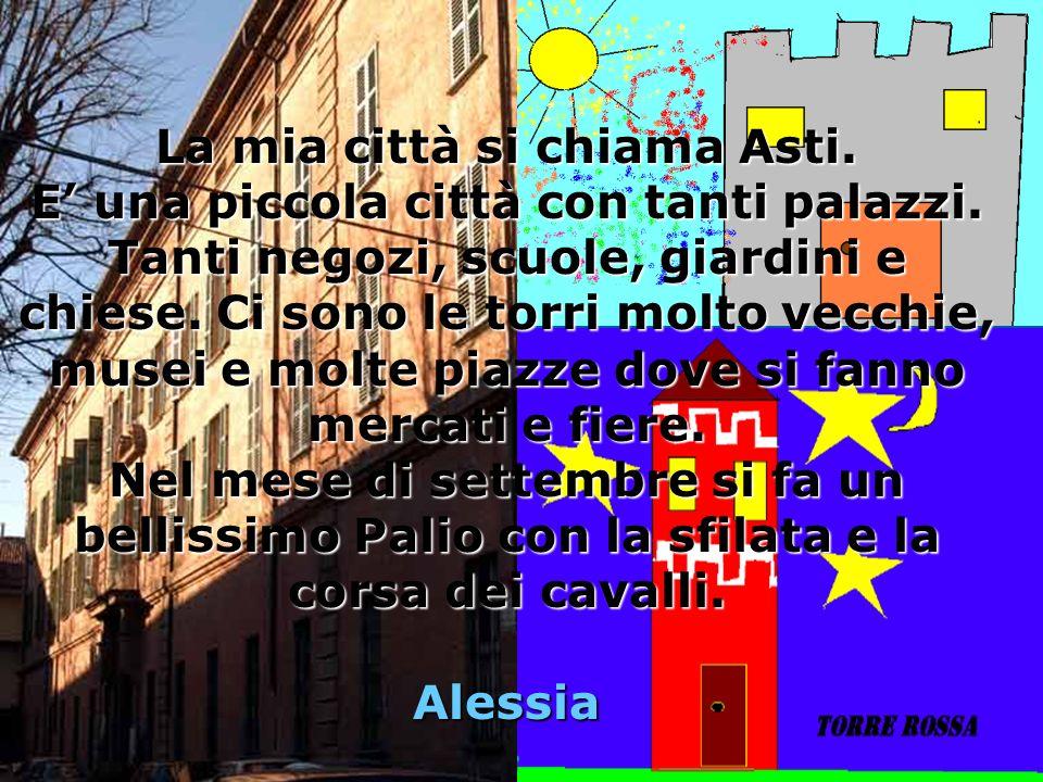La mia città si chiama Asti.E una piccola città con tanti palazzi.