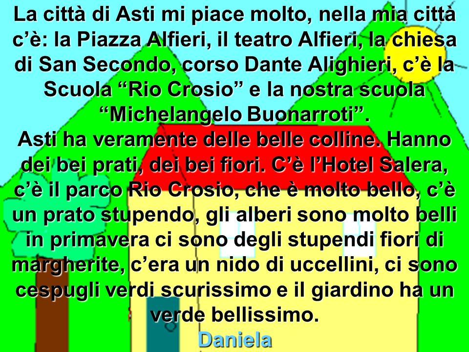 La città di Asti mi piace molto, nella mia città cè: la Piazza Alfieri, il teatro Alfieri, la chiesa di San Secondo, corso Dante Alighieri, cè la Scuola Rio Crosio e la nostra scuola Michelangelo Buonarroti.
