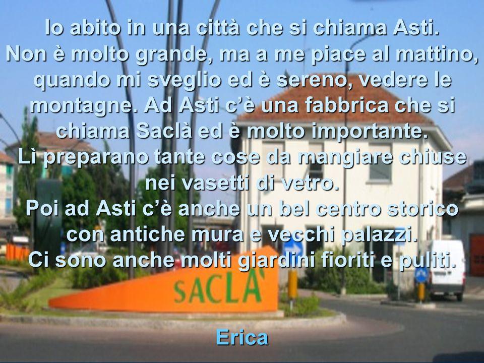 Io abito in una città che si chiama Asti.