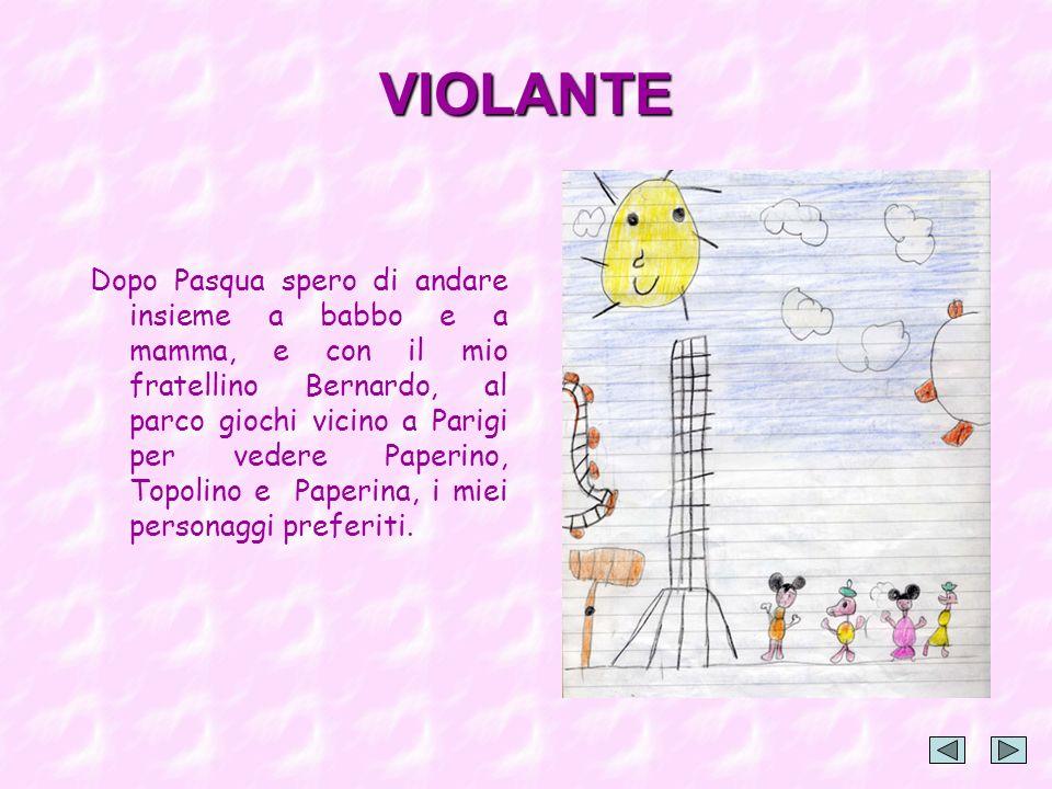 VIOLANTE Dopo Pasqua spero di andare insieme a babbo e a mamma, e con il mio fratellino Bernardo, al parco giochi vicino a Parigi per vedere Paperino, Topolino e Paperina, i miei personaggi preferiti.