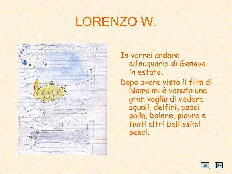 LORENZO W. Io vorrei andare allacquario di Genova in estate. Dopo avere visto il film di Nemo mi è venuta una gran voglia di vedere squali, delfini, p