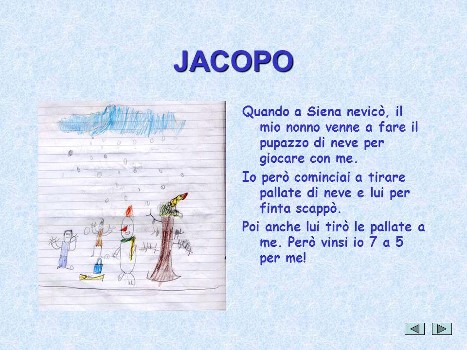 JACOPO Quando a Siena nevicò, il mio nonno venne a fare il pupazzo di neve per giocare con me. Io però cominciai a tirare pallate di neve e lui per fi