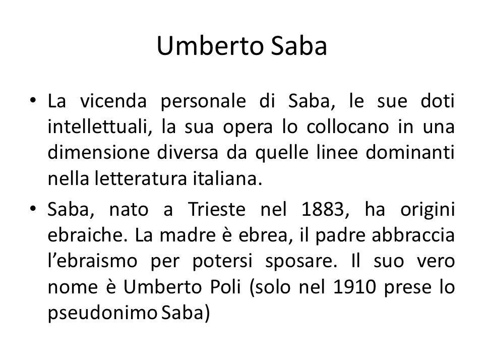 Umberto Saba La vicenda personale di Saba, le sue doti intellettuali, la sua opera lo collocano in una dimensione diversa da quelle linee dominanti ne