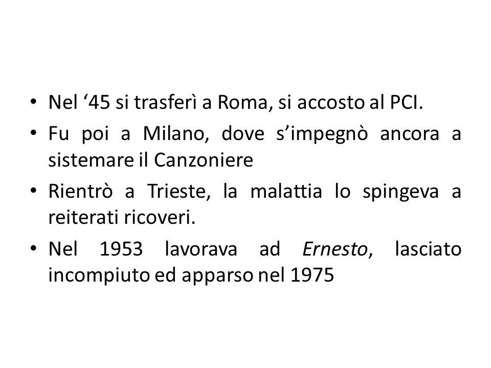 Nel 45 si trasferì a Roma, si accosto al PCI. Fu poi a Milano, dove simpegnò ancora a sistemare il Canzoniere Rientrò a Trieste, la malattia lo spinge