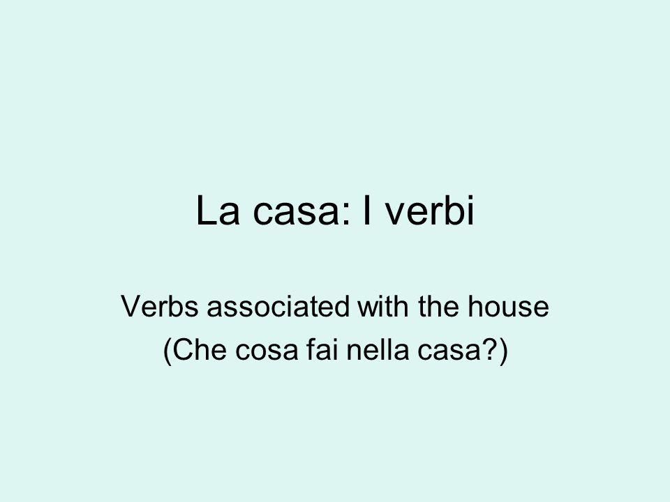 La casa: I verbi Verbs associated with the house (Che cosa fai nella casa?)