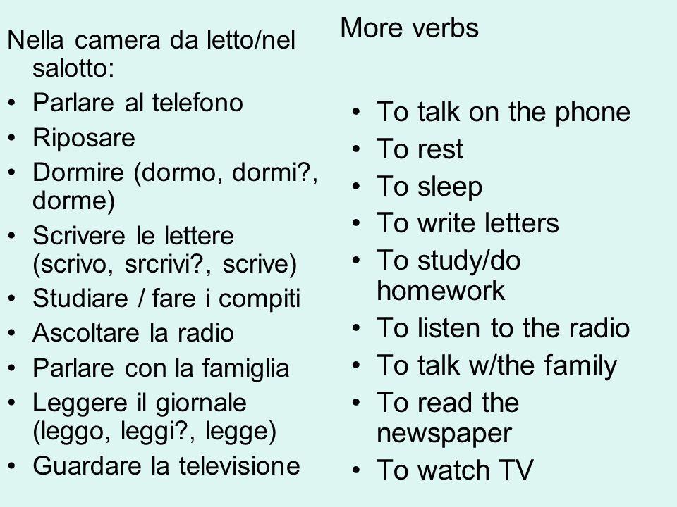 More verbs Nella camera da letto/nel salotto: Parlare al telefono Riposare Dormire (dormo, dormi?, dorme) Scrivere le lettere (scrivo, srcrivi?, scriv