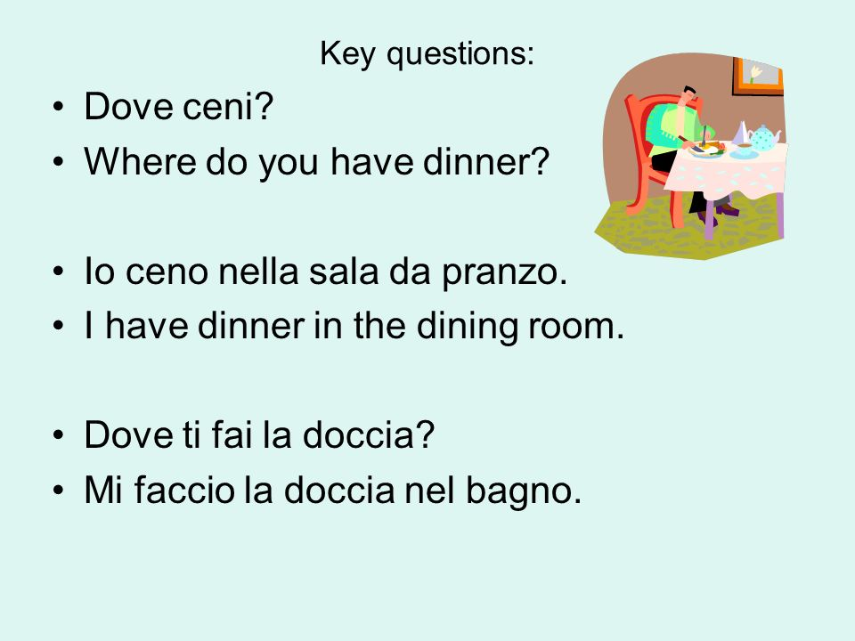 Key questions: Dove ceni. Where do you have dinner.