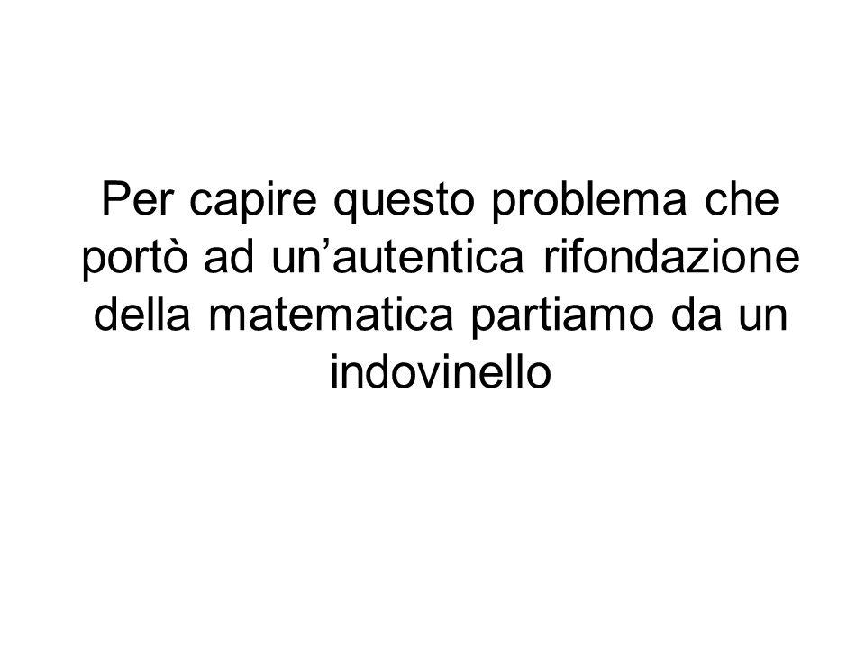 Per capire questo problema che portò ad unautentica rifondazione della matematica partiamo da un indovinello