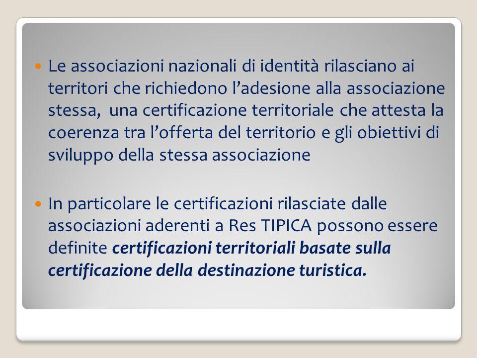 Le associazioni nazionali di identità rilasciano ai territori che richiedono ladesione alla associazione stessa, una certificazione territoriale che attesta la coerenza tra lofferta del territorio e gli obiettivi di sviluppo della stessa associazione In particolare le certificazioni rilasciate dalle associazioni aderenti a Res TIPICA possono essere definite certificazioni territoriali basate sulla certificazione della destinazione turistica.