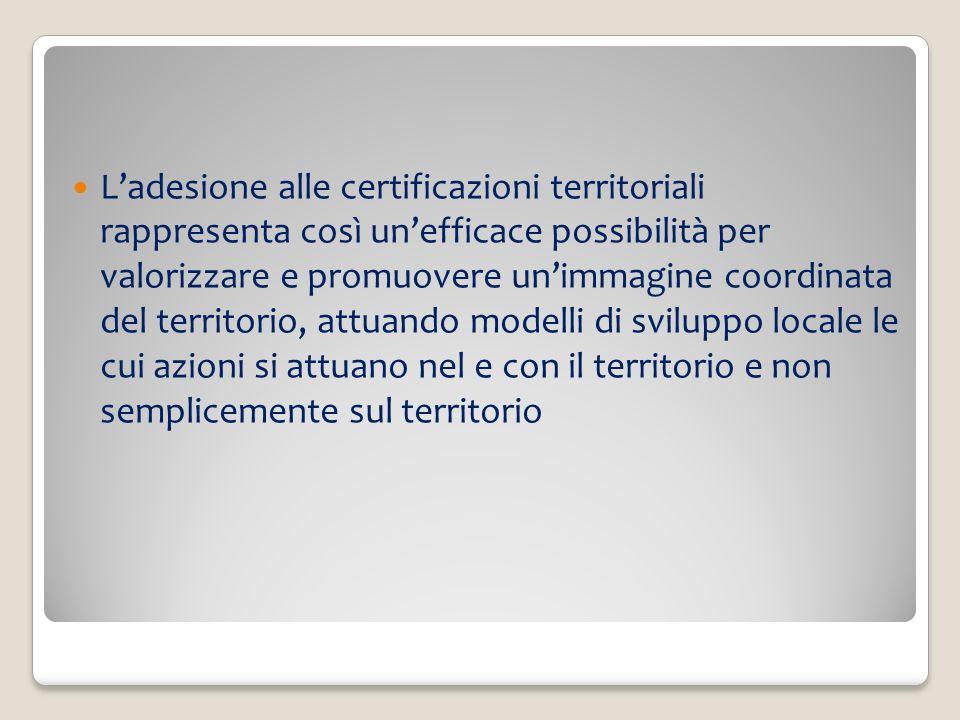 Ladesione alle certificazioni territoriali rappresenta così unefficace possibilità per valorizzare e promuovere unimmagine coordinata del territorio, attuando modelli di sviluppo locale le cui azioni si attuano nel e con il territorio e non semplicemente sul territorio