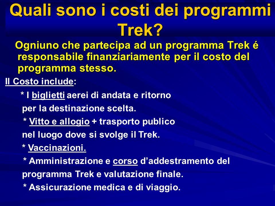 Quali sono i costi dei programmi Trek? Ogniuno che partecipa ad un programma Trek é responsabile finanziariamente per il costo del programma stesso. O