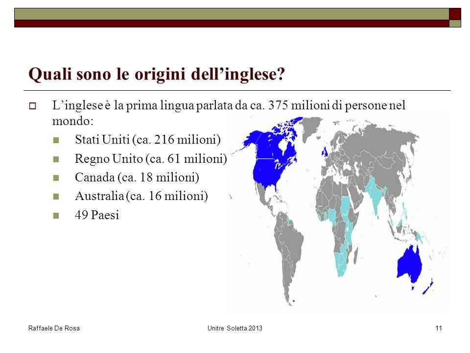Raffaele De RosaUnitre Soletta 201311 Quali sono le origini dellinglese? Linglese è la prima lingua parlata da ca. 375 milioni di persone nel mondo: S