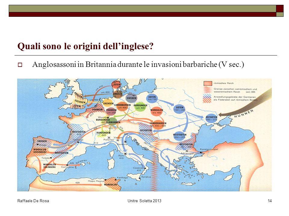 Raffaele De RosaUnitre Soletta 201314 Quali sono le origini dellinglese? Anglosassoni in Britannia durante le invasioni barbariche (V sec.)