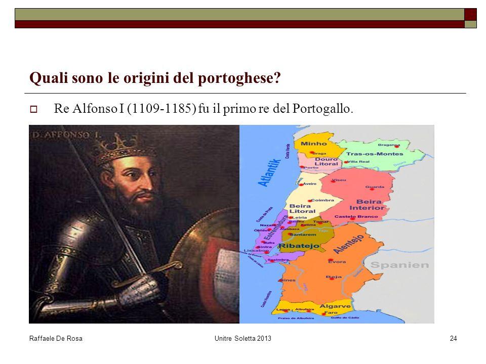 Raffaele De RosaUnitre Soletta 201324 Quali sono le origini del portoghese? Re Alfonso I (1109-1185) fu il primo re del Portogallo.