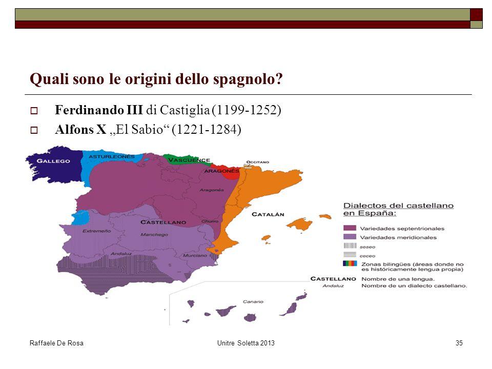 Raffaele De RosaUnitre Soletta 201335 Quali sono le origini dello spagnolo? Ferdinando III di Castiglia (1199-1252) Alfons X El Sabio (1221-1284)