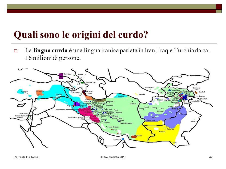 Raffaele De RosaUnitre Soletta 201342 Quali sono le origini del curdo? La lingua curda è una lingua iranica parlata in Iran, Iraq e Turchia da ca. 16