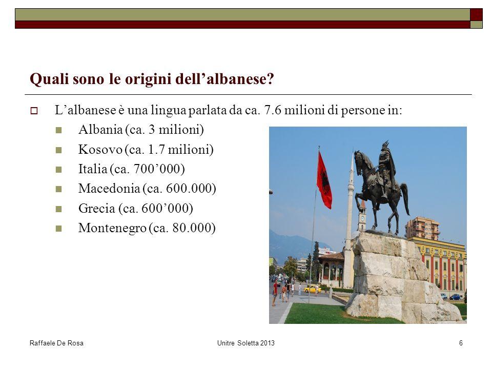 Raffaele De RosaUnitre Soletta 20136 Quali sono le origini dellalbanese? Lalbanese è una lingua parlata da ca. 7.6 milioni di persone in: Albania (ca.